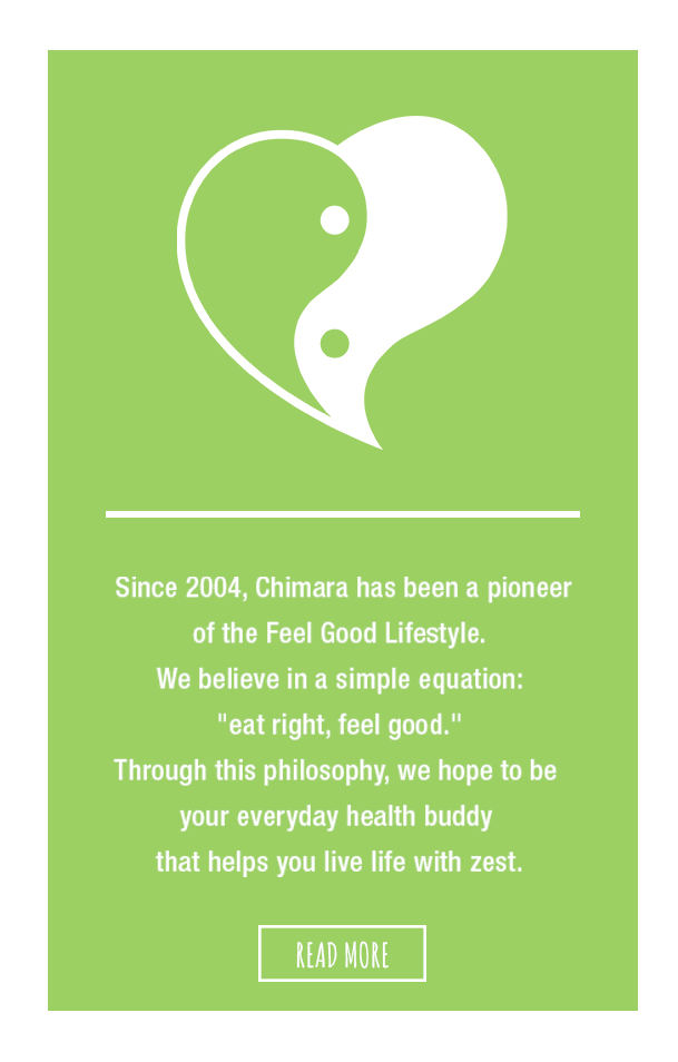 "Since 2004, Chimara has been a pioneer of the Feel Good Lifestyle. We believe in the simple equation: ""eat right, feel good"". Through this philosophy, we hope to be your everyday health buddy that helps you live life with zest."